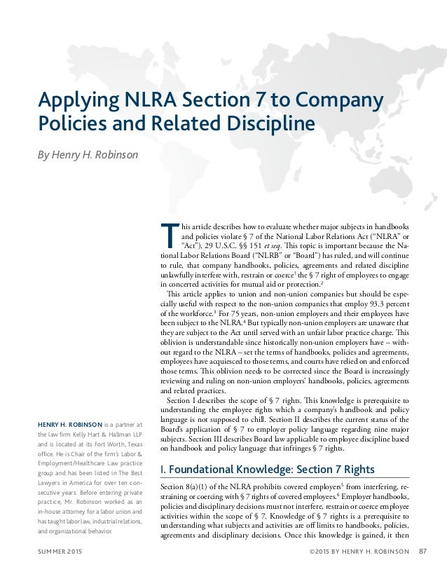 SUMMER 2015 87©2015 BY HENRY H. ROBINSON Applying NLRA Section 7 to Company Policies and Related Discipline By Henry H. Ro...
