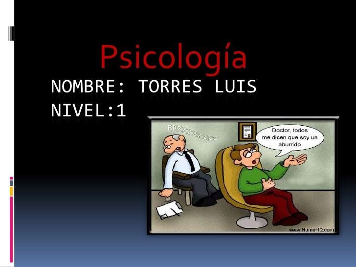 Psicología<br />Nombre: torres Luisnivel:1<br />