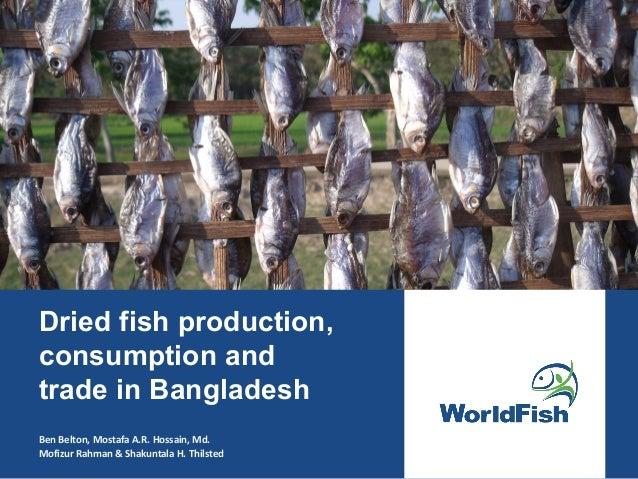 Dried fish production, consumption and trade in Bangladesh Ben Belton, Mostafa A.R. Hossain, Md. Mofizur Rahman & Shakunta...