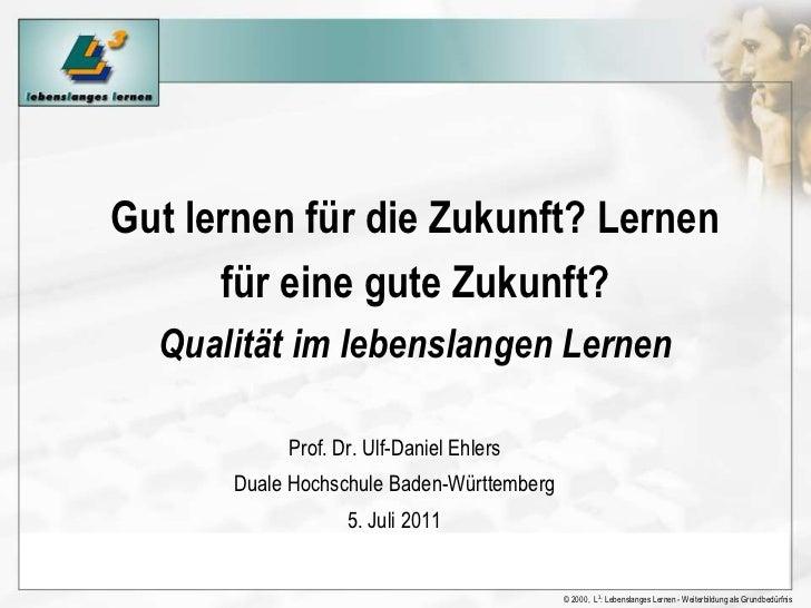 Gut lernen für die Zukunft? Lernen für eine guteZukunft?Qualität im lebenslangen Lernen<br />Prof. Dr. Ulf-Daniel Ehlers<b...