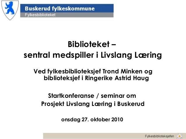 Biblioteket – sentral medspiller i Livslang Læring Ved fylkesbiblioteksjef Trond Minken og biblioteksjef i Ringerike Astri...