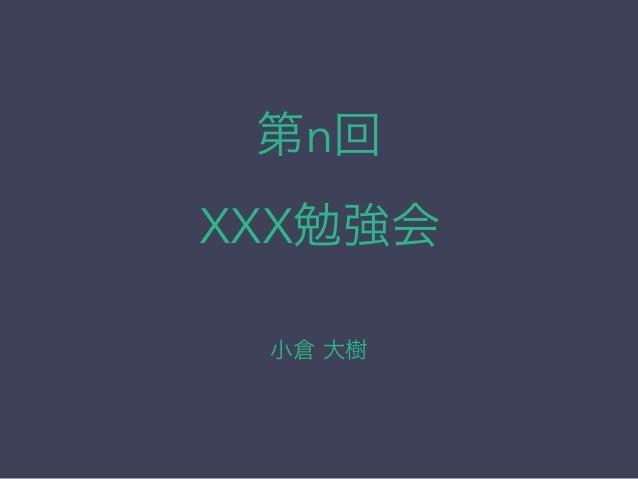 第n回 XXX勉強会 小倉 大樹