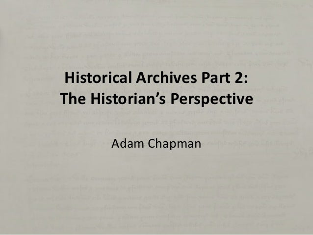 Historical Archives Part 2:The Historian's Perspective       Adam Chapman