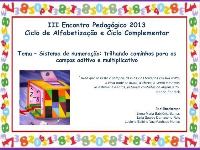 III Encontro Pedagógico 2013 Ciclo de Alfabetização e Ciclo Complementar Tema – Sistema de numeração: trilhando caminhos p...