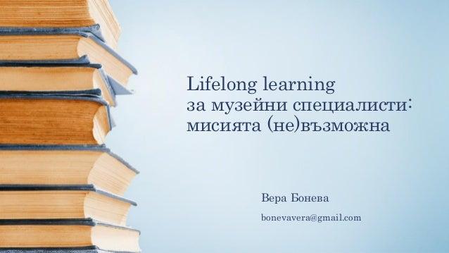 Lifelong learning за музейни специалисти: мисията (не)възможна Вера Бонева bonevavera@gmail.com