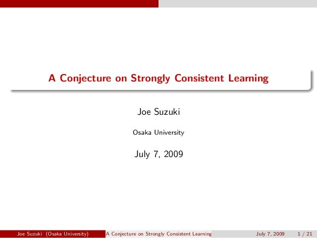 . . A Conjecture on Strongly Consistent Learning Joe Suzuki Osaka University July 7, 2009 Joe Suzuki (Osaka University) A ...