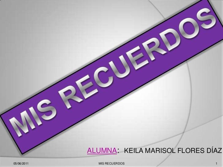 ALUMNA:KEILA MARISOL FLORES DÍAZ<br />05/06/2011<br />1<br />MIS RECUERDOS<br />MIS RECUERDOS <br />