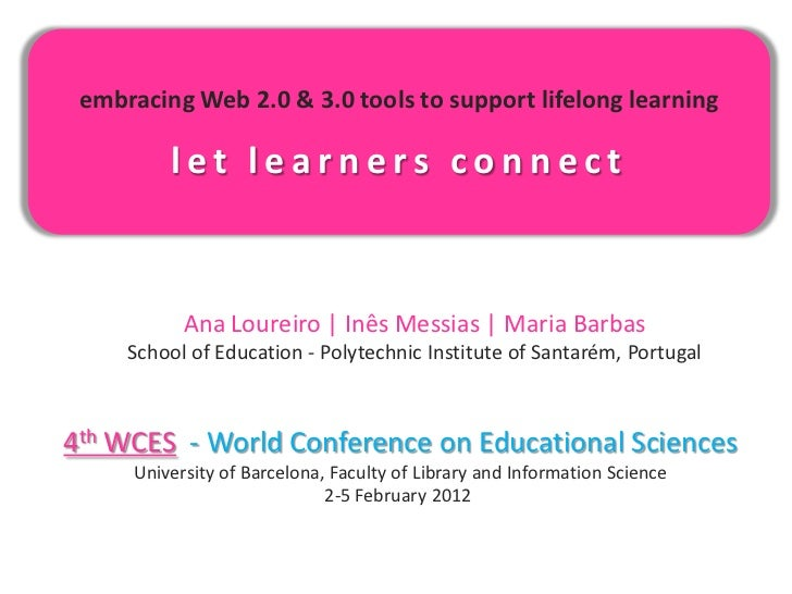 embracing Web 2.0 & 3.0 tools to support lifelong learning         let learners connect           Ana Loureiro   Inês Mess...