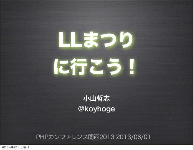 LLまつりに行こう!小山哲志@koyhogePHPカンファレンス関西2013 2013/06/012013年6月1日土曜日