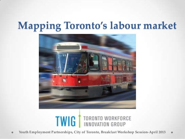 Mapping Toronto's labour marketYouth Employment Partnerships, City of Toronto, Breakfast Workshop Session-April 2013