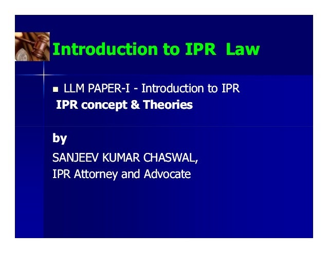 Introduction to IPR Law LLM PAPER-I - Introduction to IPR     PAPER-IPR concept & TheoriesbySANJEEV KUMAR CHASWAL,IPR Atto...