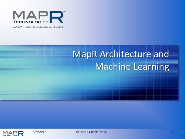 8/9/2013 © MapR Confidential 1 MapR Architecture and Machine Learning 1