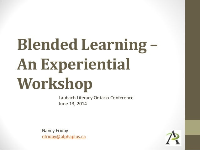 Blended Learning – An Experiential Workshop Laubach Literacy Ontario Conference June 13, 2014 Nancy Friday nfriday@alphapl...