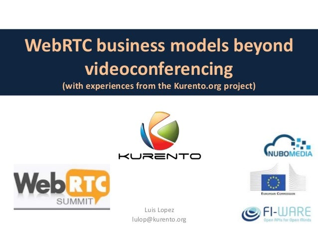 WebRTC business models beyond videoconferencing (with experiences from the Kurento.org project) Luis Lopez lulop@kurento.o...