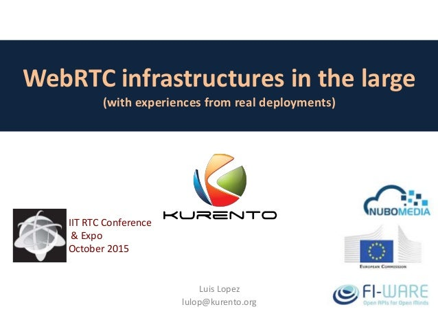 WebRTC infrastructures in the large (with experiences from real deployments) Luis Lopez lulop@kurento.org IIT RTC Conferen...