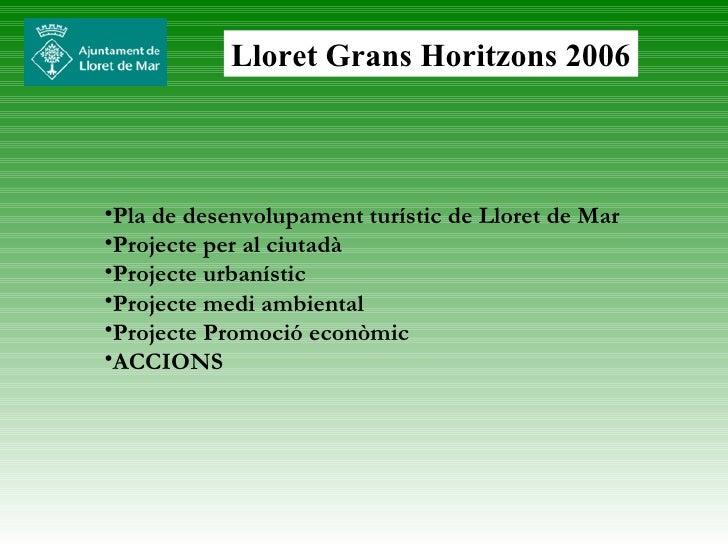 Lloret Grans Horitzons 2006 <ul><li>Pla de desenvolupament turístic de Lloret de Mar  </li></ul><ul><li>Projecte per al ci...