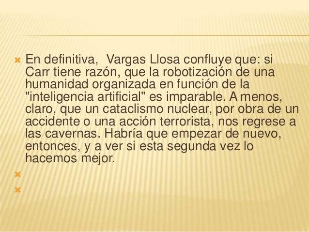    En definitiva, Vargas Llosa confluye que: si    Carr tiene razón, que la robotización de una    humanidad organizada e...
