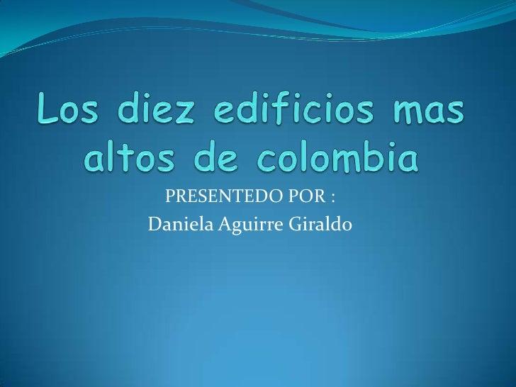 Los diez edificios mas altos de colombia<br />PRESENTEDO POR : <br />Daniela Aguirre Giraldo <br />