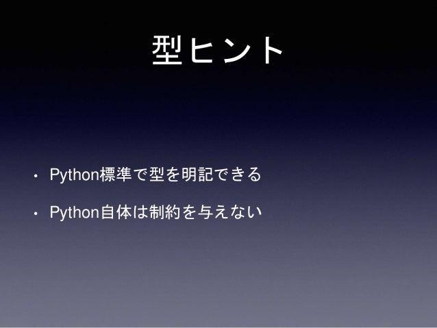 型ヒント • Python標準で型を明記できる • Python自体は制約を与えない