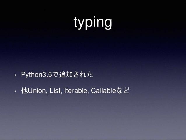 ぶっちゃけヒントじゃん • たしかにPython3.5のtypingはただのヒント • Python3.2〜の互換性保ちつつ使えるってすごくない • 3.2~3.4ではpip install typingをすれば良い