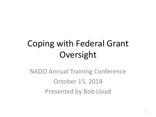 Coping with Federal Grant Oversight NADO Annual Training Conference October 15, 2018 Presented by Bob Lloyd 1