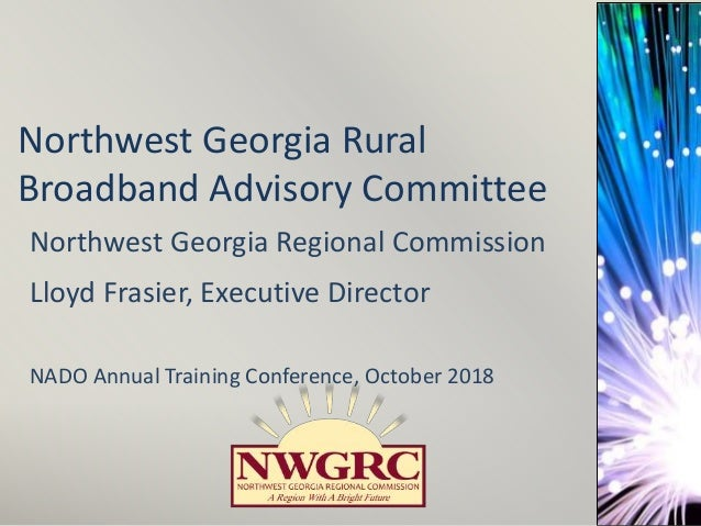 Northwest Georgia Rural Broadband Advisory Committee Northwest Georgia Regional Commission Lloyd Frasier, Executive Direct...