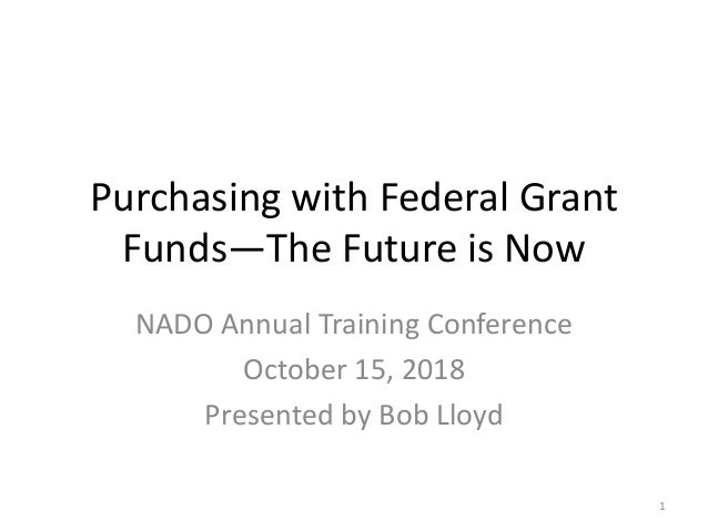 Purchasing with Federal Grant Funds—The Future is Now NADO Annual Training Conference October 15, 2018 Presented by Bob Ll...