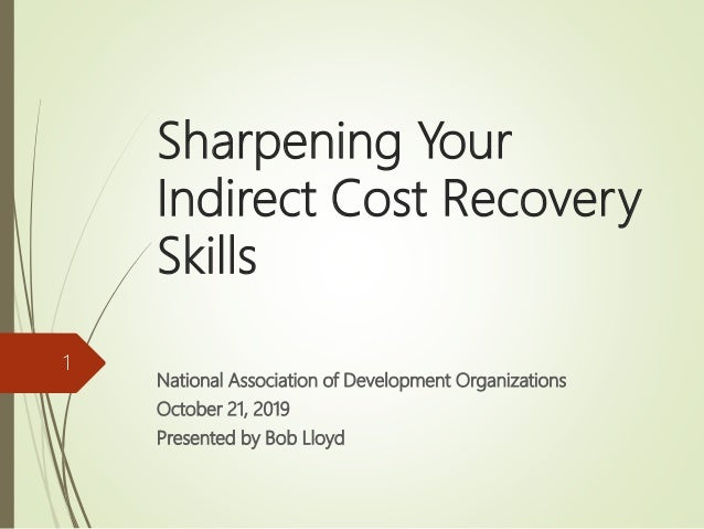 Sharpening Your Indirect Cost Recovery Skills National Association of Development Organizations October 21, 2019 Presented...
