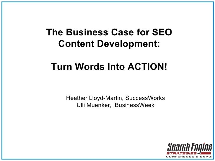 The Business Case for SEO Content Development: Turn Words Into ACTION! Heather Lloyd-Martin, SuccessWorks Ulli Muenker,  B...