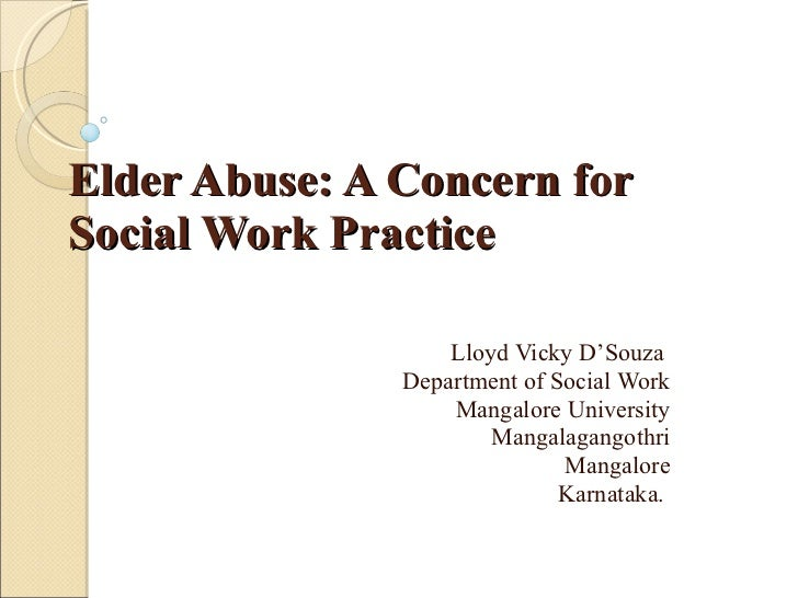 Elder Abuse: A Concern for Social Work Practice Lloyd Vicky D'Souza  Department of Social Work Mangalore University Mangal...