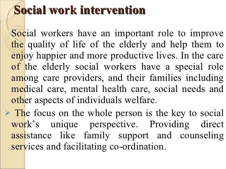 social work intervention Social workers provide interventions to individuals, families and groups in order to assist them with their needs and issues interventions are intended to aid clients in alleviating problems impeding their well-being.