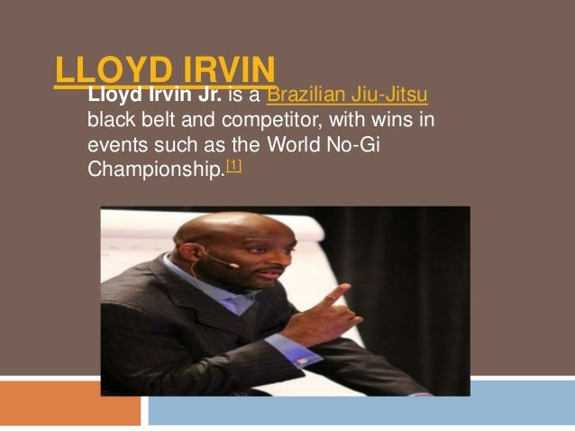 LLOYD IRVIN  Lloyd Irvin Jr. is a Brazilian Jiu-Jitsu  black belt and competitor, with wins in  events such as the World N...