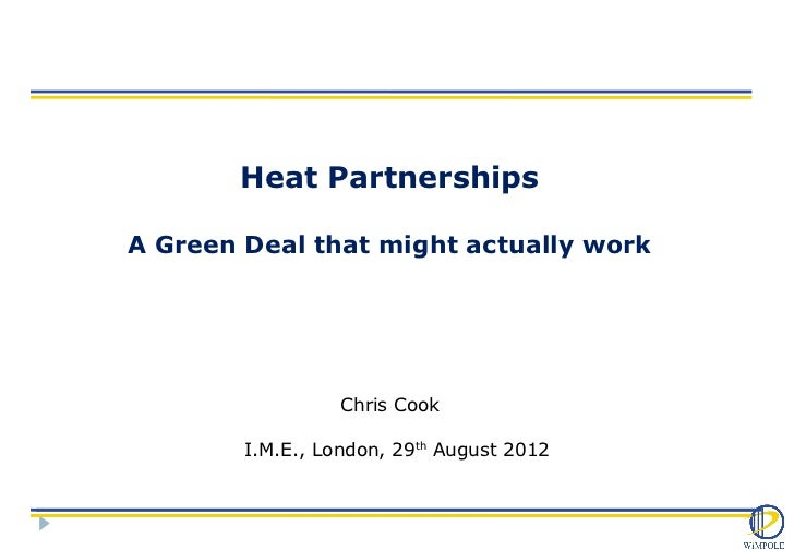 Heat PartnershipsA Green Deal that might actually work                  Chris Cook        I.M.E., London, 29th August 2012