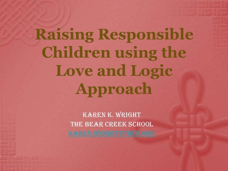 Raising Responsible Children using the  Love and Logic     Approach       Karen K. Wright    The Bear Creek School    kare...
