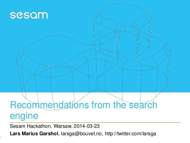 Recommendations from the search engine Sesam Hackathon, Warsaw, 2014-03-23 Lars Marius Garshol, larsga@bouvet.no, http://t...
