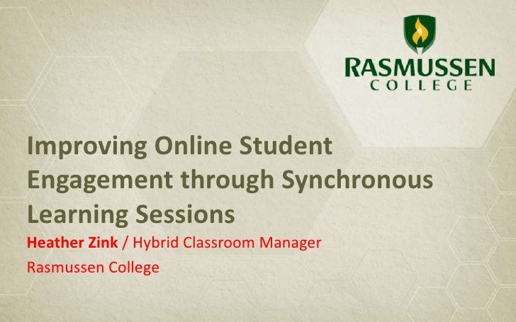 Improving Online StudentEngagement through SynchronousLearning SessionsHeather Zink / Hybrid Classroom ManagerRasmussen Co...