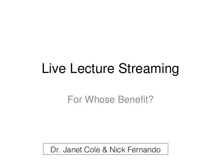 Live Lecture Streaming <ul><li>For Whose Benefit? </li></ul>Dr. Janet Cole & Nick Fernando