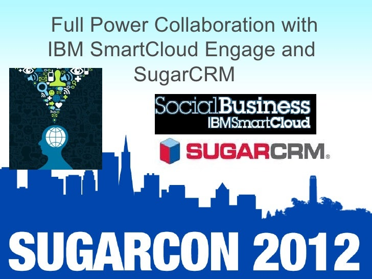 Full Power Collaboration withIBM SmartCloud Engage and         SugarCRM