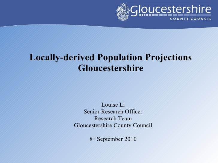 Locally-derived Population Projections Gloucestershire <ul><li>Louise Li </li></ul><ul><li>Senior Research Officer </li></...