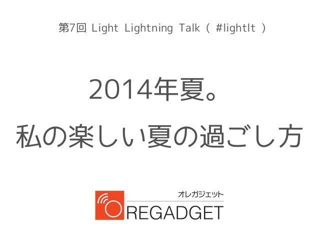 第7回 Light Lightning Talk ( #lightlt ) 2014年夏。 私の楽しい夏の過ごし方