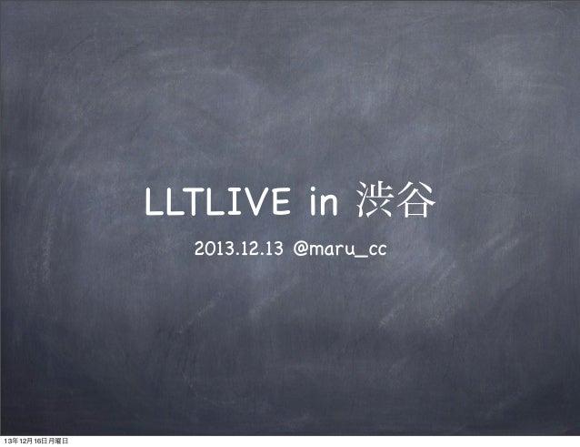 LLTLIVE in 渋谷 2013.12.13 @maru_cc  13年12月16日月曜日
