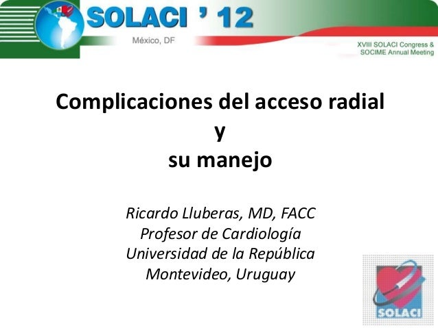 Complicaciones del acceso radialysu manejoRicardo Lluberas, MD, FACCProfesor de CardiologíaUniversidad de la RepúblicaMont...