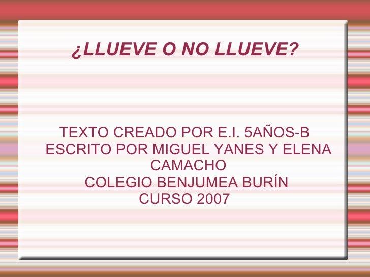¿LLUEVE O NO LLUEVE? TEXTO CREADO POR E.I. 5AÑOS-B ESCRITO POR MIGUEL YANES Y ELENA CAMACHO COLEGIO BENJUMEA BURÍN CURSO 2...