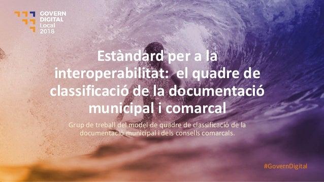 Estàndard per a la interoperabilitat: el quadre de classificació de la documentació municipal i comarcal Grup de treball d...
