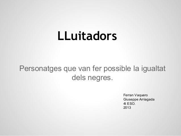 LLuitadors Personatges que van fer possible la igualtat dels negres. Ferran Vaquero Giuseppe Arriagada 4t ESO. 2013