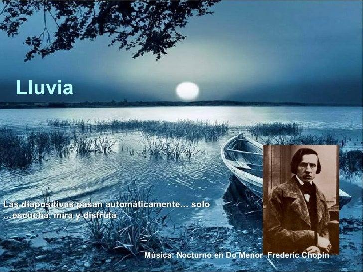 Lluvia Música: Nocturno en Do Menor  Frederic Chopin Las diapositivas pasan automáticamente… solo escucha, mira y disfruta…