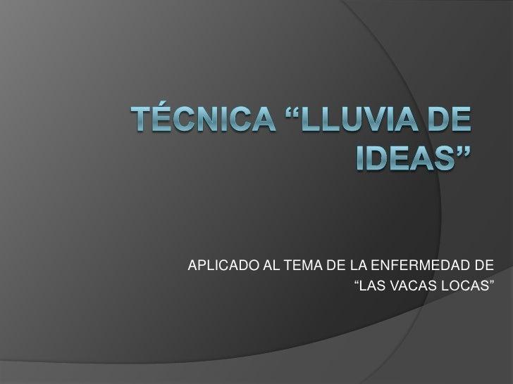 """TÉCNICA """"LLUVIA DE IDEAS""""<br />APLICADO AL TEMA DE LA ENFERMEDAD DE <br />""""LAS VACAS LOCAS""""<br />"""