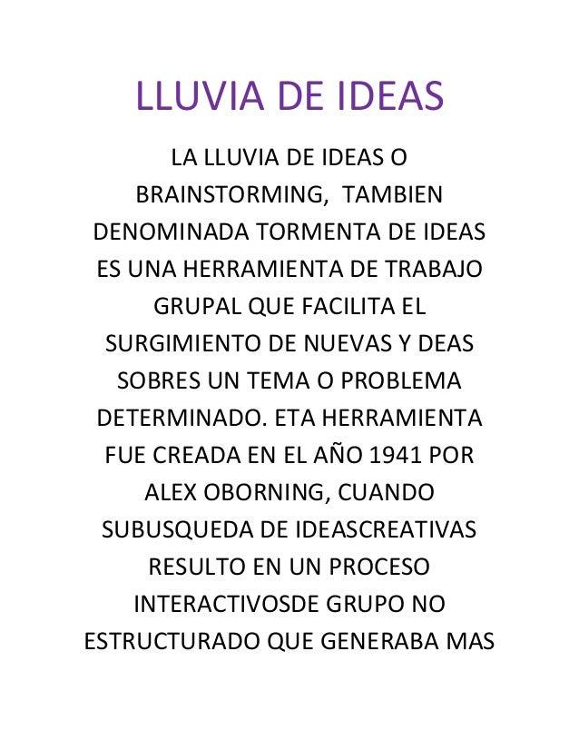 LLUVIA DE IDEAS       LA LLUVIA DE IDEAS O    BRAINSTORMING, TAMBIEN DENOMINADA TORMENTA DE IDEAS ES UNA HERRAMIENTA DE TR...