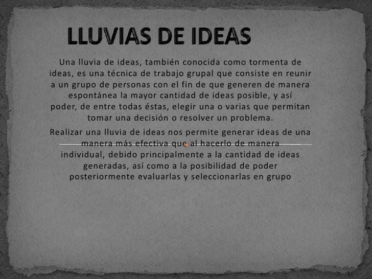 Una lluvia de ideas, también conocida como tormenta deideas, es una técnica de trabajo grupal que consiste en reunir a un ...
