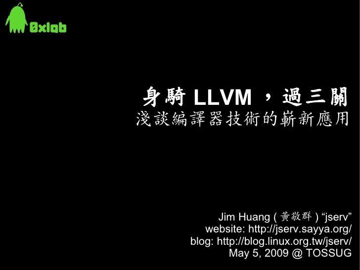 """身騎 LLVM ,過三關 淺談編譯器技術的嶄新應用              Jim Huang ( 黃敬群 ) """"jserv""""       website: http://jserv.sayya.org/    blog: http://bl..."""